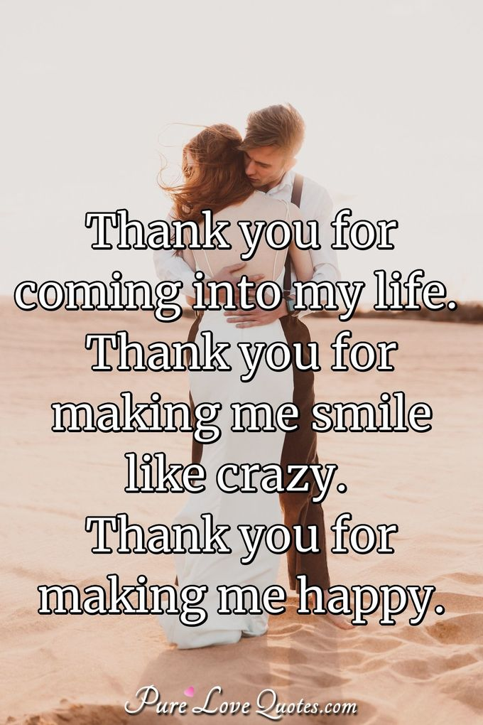 Thank you for coming into my life. Thank you for making me smile like crazy. Thank you for making me happy. - Anonymous