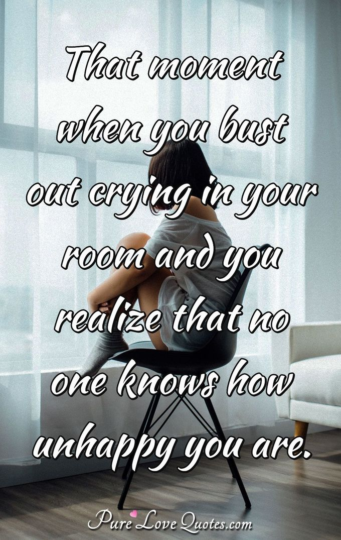 That moment when you bust out crying in your room and you realize that no one knows how unhappy you are. - Anonymous