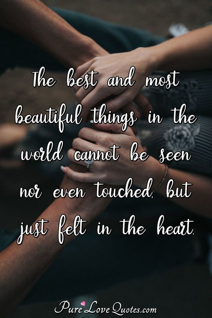 The best and most beautiful things in the world cannot be seen nor even touched, but just felt in the heart. - Unknown