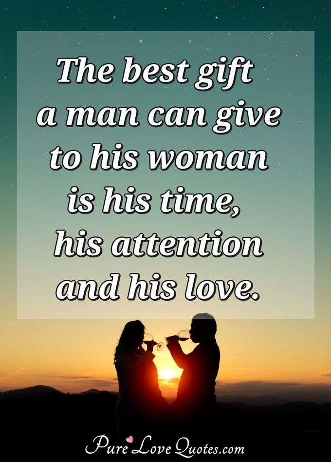 The best gift a man can give to his woman is his time, his attention and his love. - Anonymous