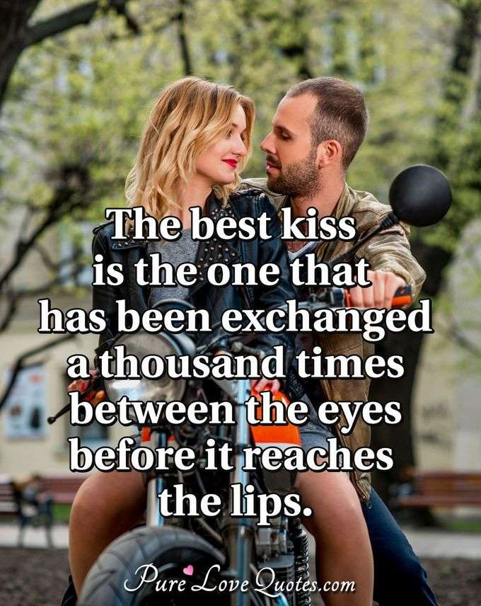 The best kiss is the one that has been exchanged a thousand times between the eyes before it reaches the lips. - Anonymous
