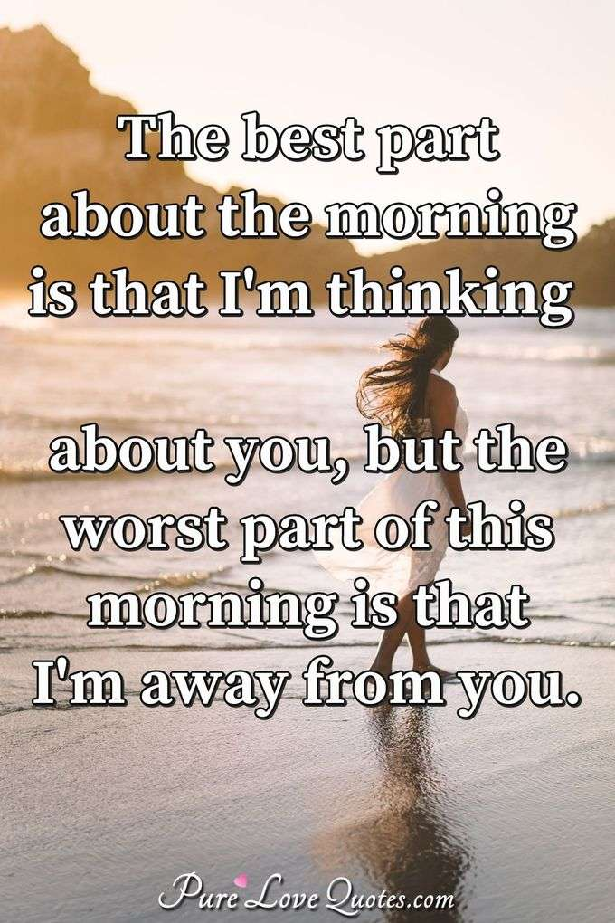 The best part about the morning is that I'm thinking about you, but the worst part of this morning is that I'm away from you. - Anonymous