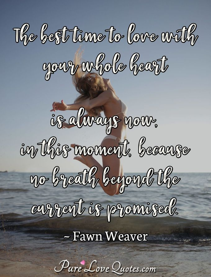 The best time to love with your whole heart is always now, in this moment, because no breath beyond the current is promised. - Fawn Weaver