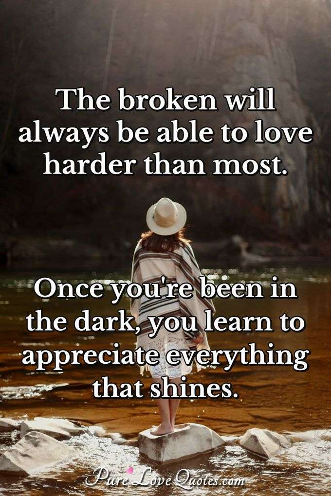 The broken will always be able to love harder than most. Once you're been in the dark, you learn to appreciate everything that shines. - Anonymous
