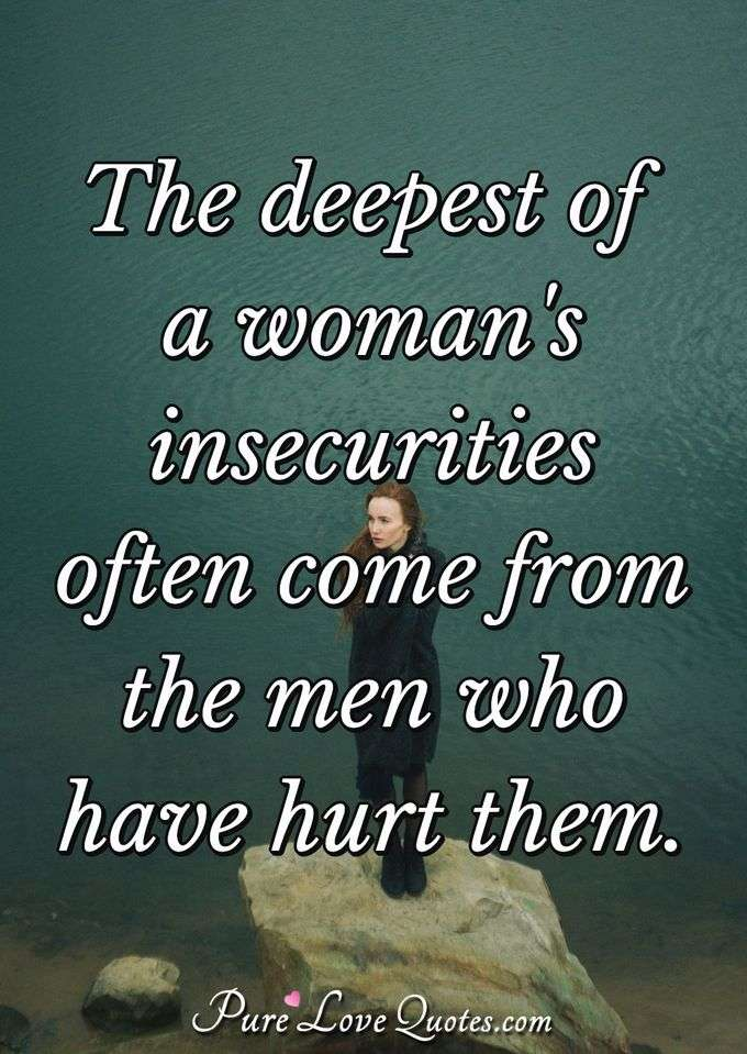 The deepest of a woman's insecurities often come from the men who have hurt them. - Anonymous