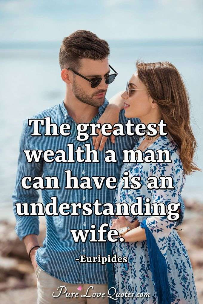 The greatest wealth a man can have is an understanding wife. - Euripides