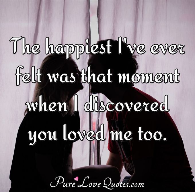 The happiest I've ever felt was that moment when I discovered you loved me too. - Anonymous