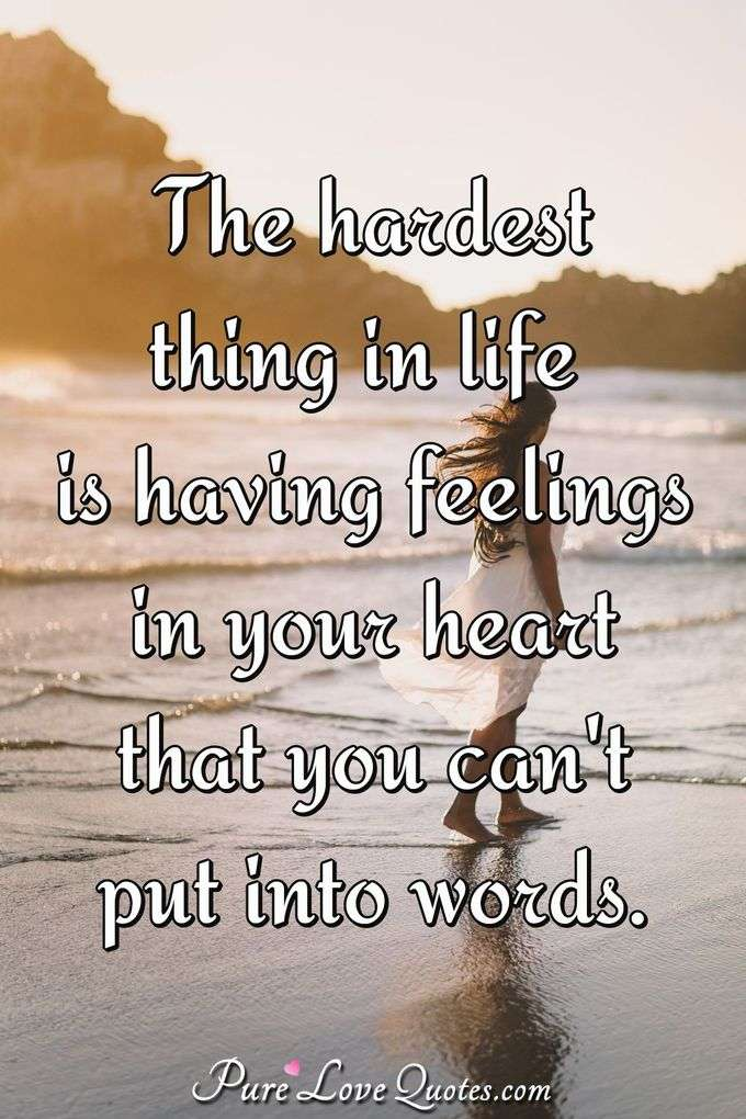 The hardest thing in life is having feelings in your heart that you can't put into words. - PureLoveQuotes.com
