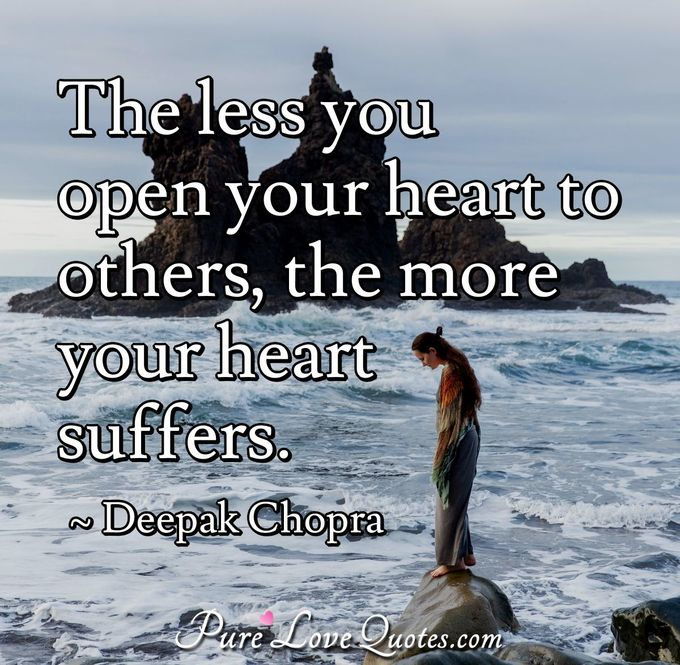The less you open your heart to others, the more your heart suffers. - Deepak Chopra