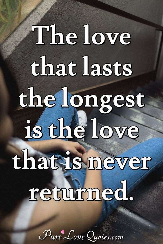 The love that lasts the longest is the love that is never returned. - William Somerset Maugham