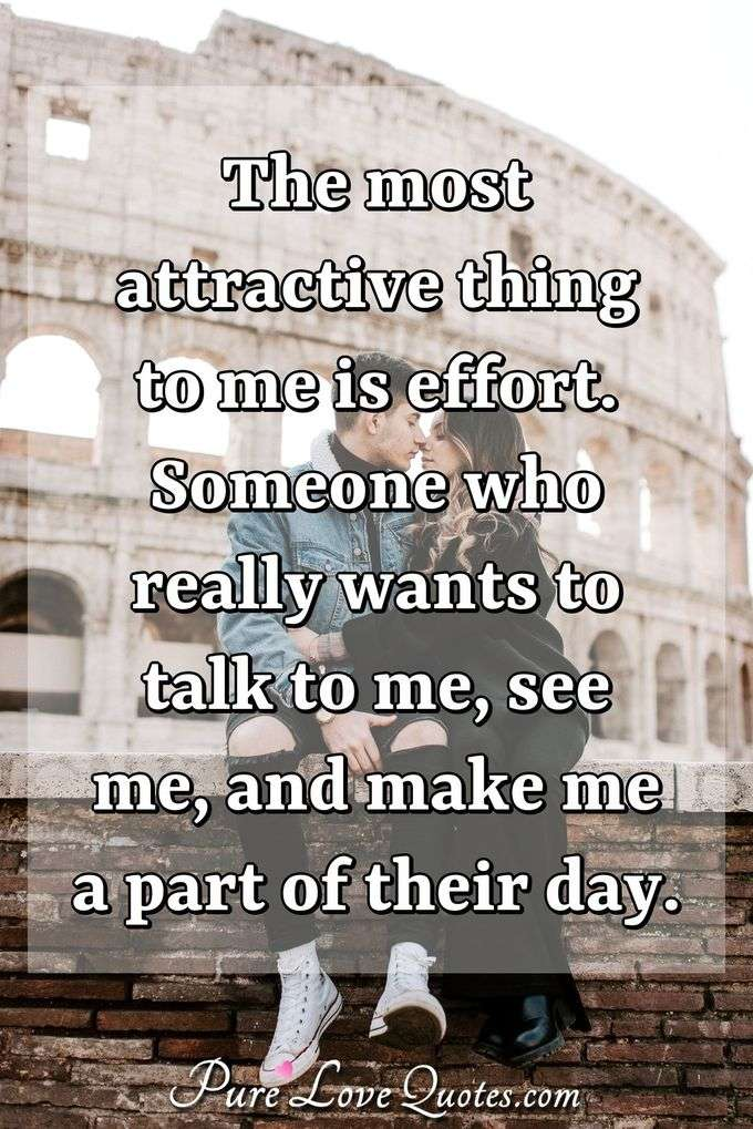 The most attractive thing to me is effort. Someone who really wants to talk to me, see me, and make me a part of their day. - Anonymous