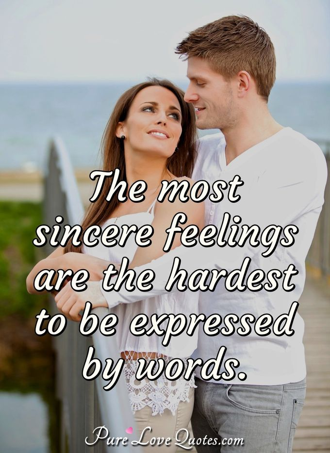 The most sincere feelings are the hardest to be expressed by words. - Anonymous