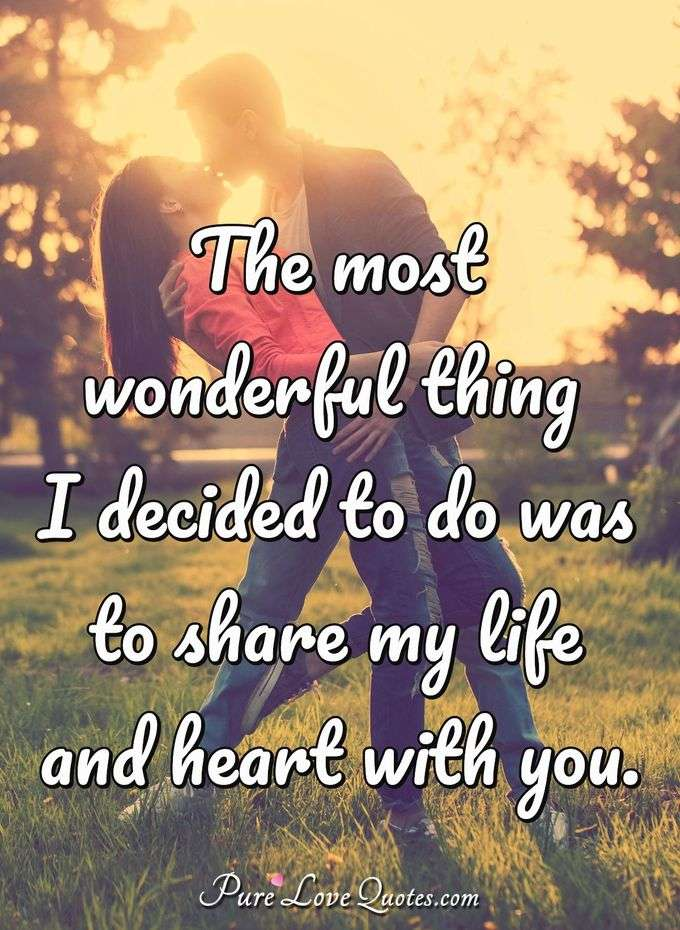 The most wonderful thing I decided to do was to share my life and heart with you. - Anonymous