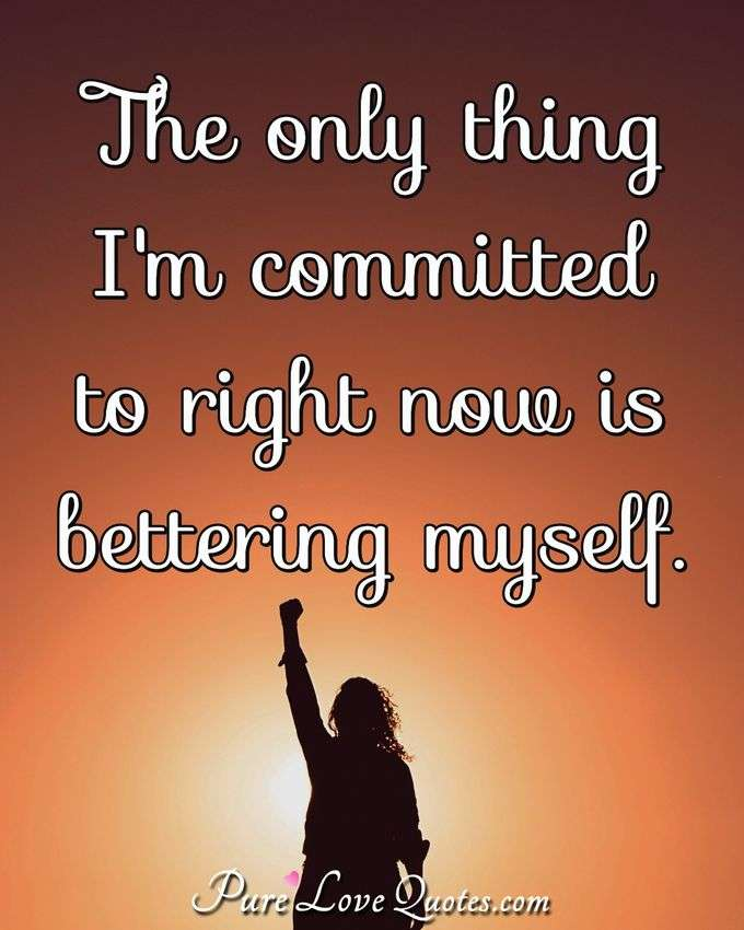 The only thing I'm committed to right now is bettering myself. - Anonymous
