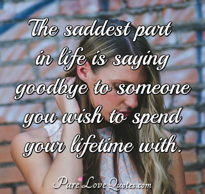 The saddest part in life is saying goodbye to someone you wish to spend your lifetime with. - Anonymous