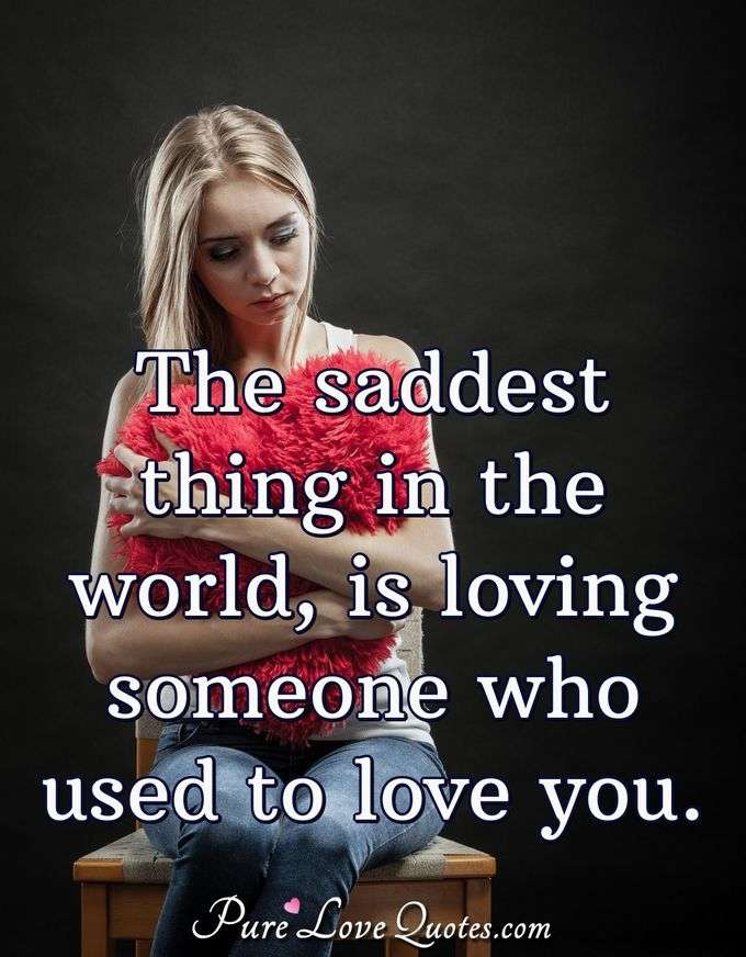 The saddest thing in the world, is loving someone who used to love you. - Anonymous