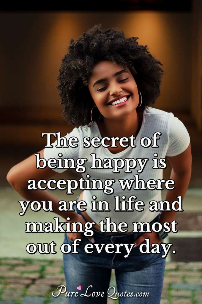 The secret of being happy is accepting where you are in life and making the most out of every day. - Anonymous