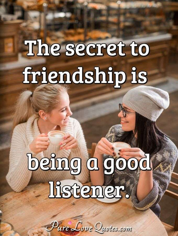 The secret to friendship is being a good listener. - Anonymous