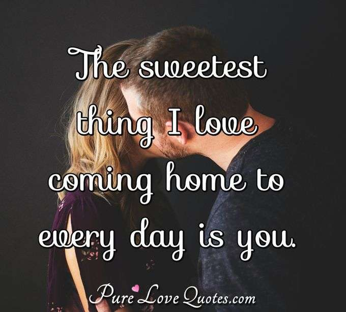 The sweetest thing I love coming home to every day is you. - PureLoveQuotes.com