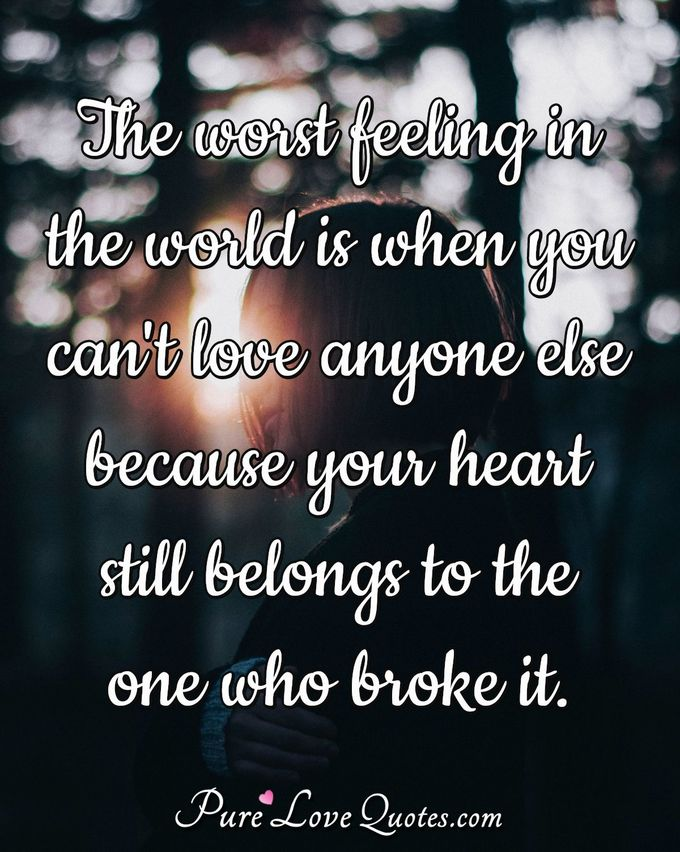 The worst feeling in the world is when you can't love anyone else because your heart still belongs to the one who broke it. - Anonymous