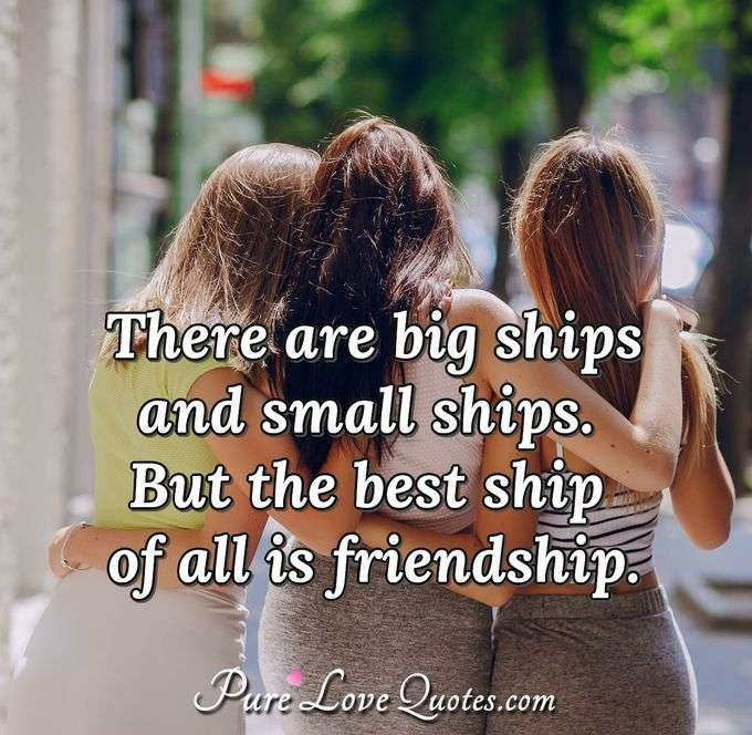 There are big ships and small ships. But the best ship of all is friendship. - Anonymous