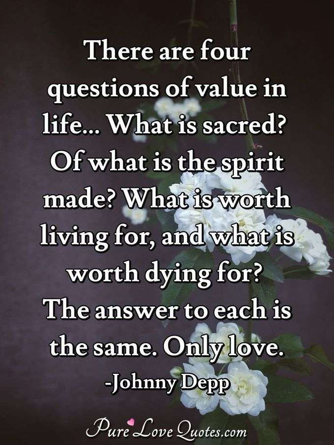 There are four questions of value in life... What is sacred? Of what is the spirit made? What is worth living for, and what is worth dying for? The answer to each is the same. Only love. - Johnny Depp