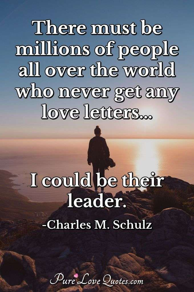 There must be millions of people all over the world who never get any love letters... I could be their leader. - Charles M. Schulz