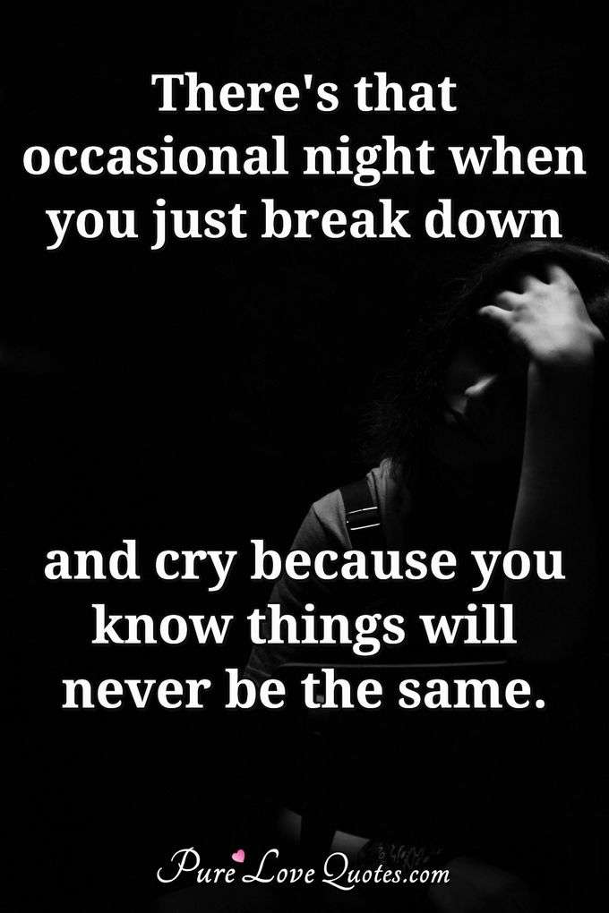 There's that occasional night when you just break down and cry because you know things will never be the same. - Anonymous