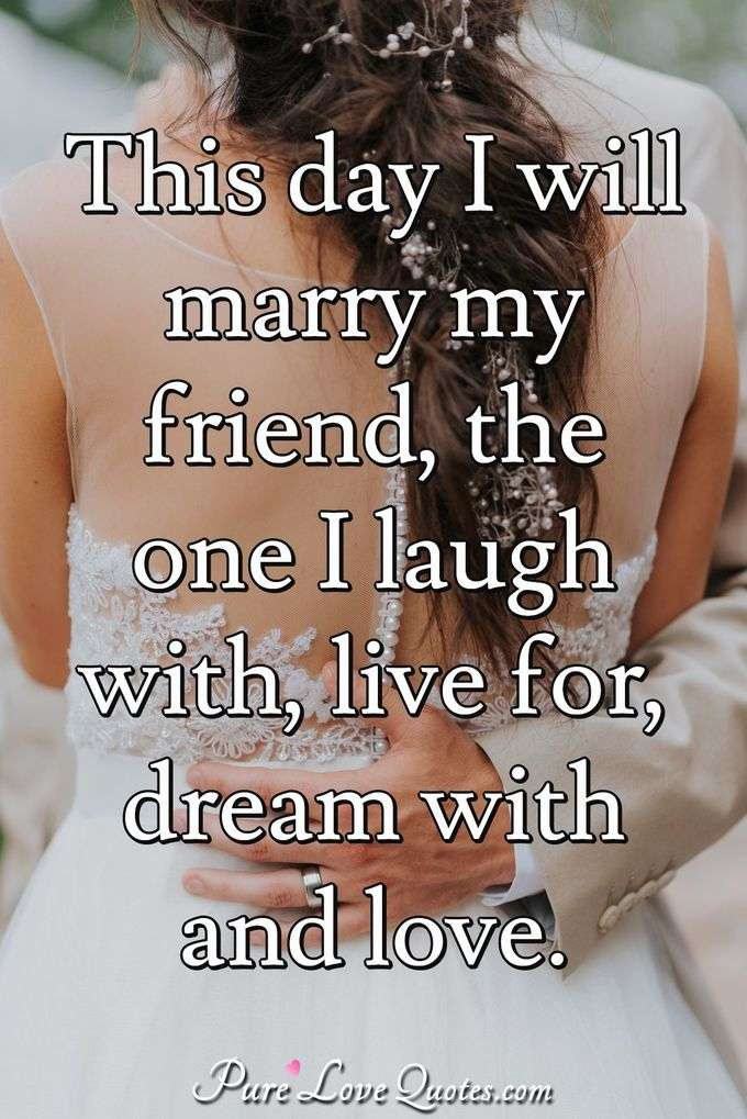 This day I will marry my friend, the one I laugh with, live for, dream with and love. - Anonymous