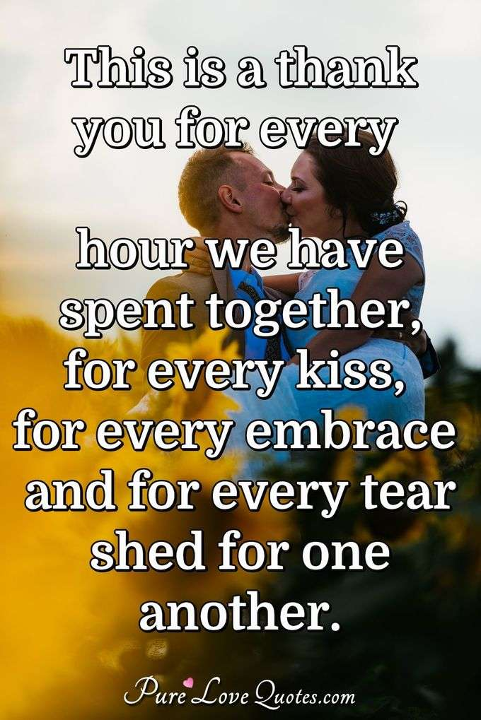 This is a thank you for every hour we have spent together, for every kiss, for every embrace and for every tear shed for one another. - PureLoveQuotes.com