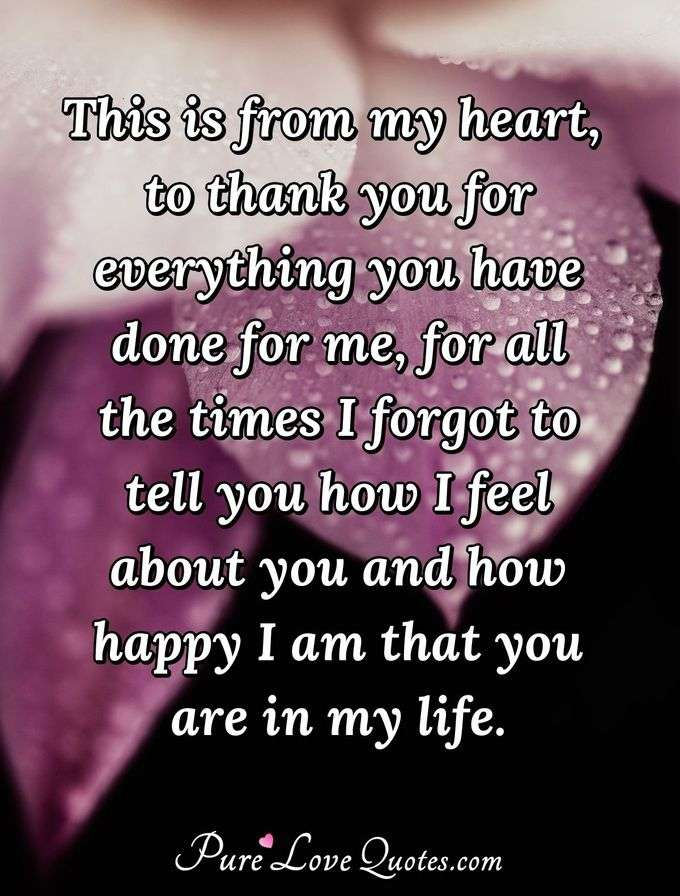 This is from my heart, to thank you for everything you have done for me, for all the times I forgot to tell you how I feel about you and how happy I am that you are in my life. - PureLoveQuotes.com