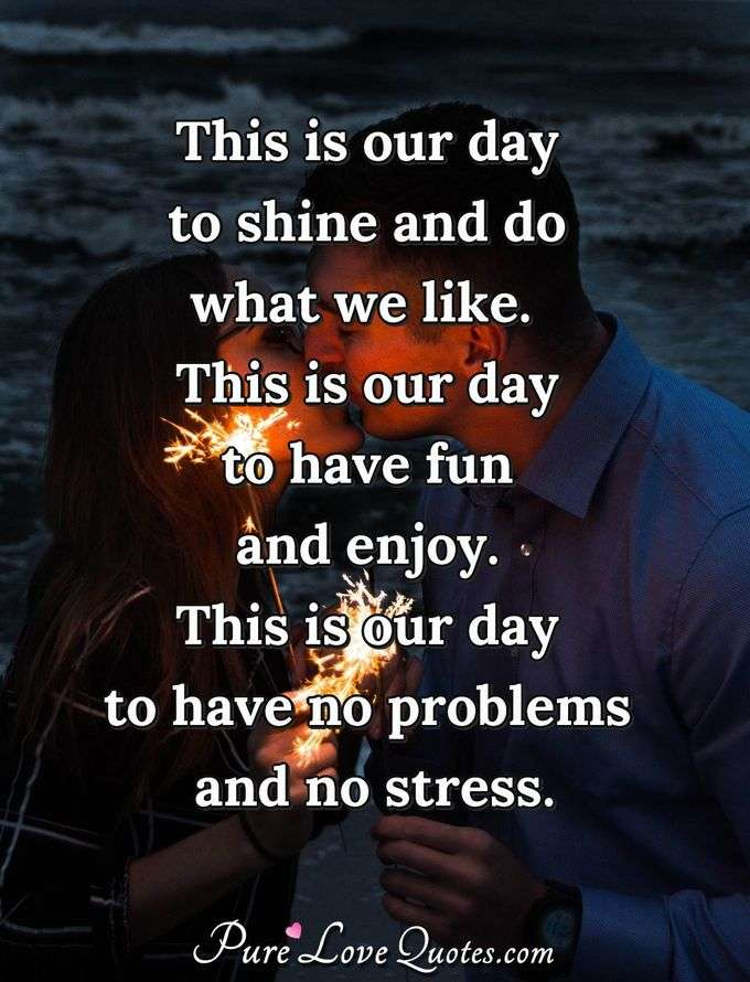 This is our day to shine and do what we like.  This is our day to have fun and enjoy.  This is our day to have no problems and no stress. - PureLoveQuotes.com