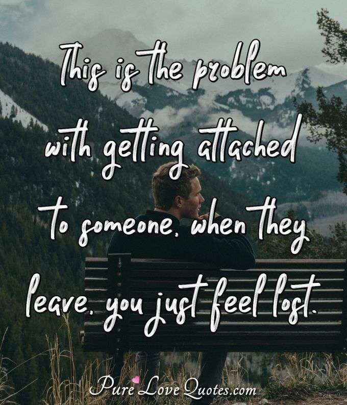 This is the problem with getting attached to someone, when they leave, you just feel lost. - Anonymous