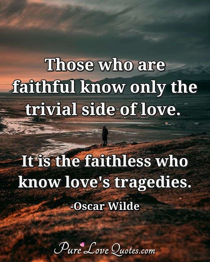 Those who are faithful know only the trivial side of love. It is the faithless who know love's tragedies. - Oscar Wilde