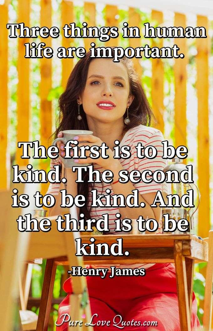 Three things in human life are important. The first is to be kind. The second is to be kind. And the third is to be kind. - Henry James
