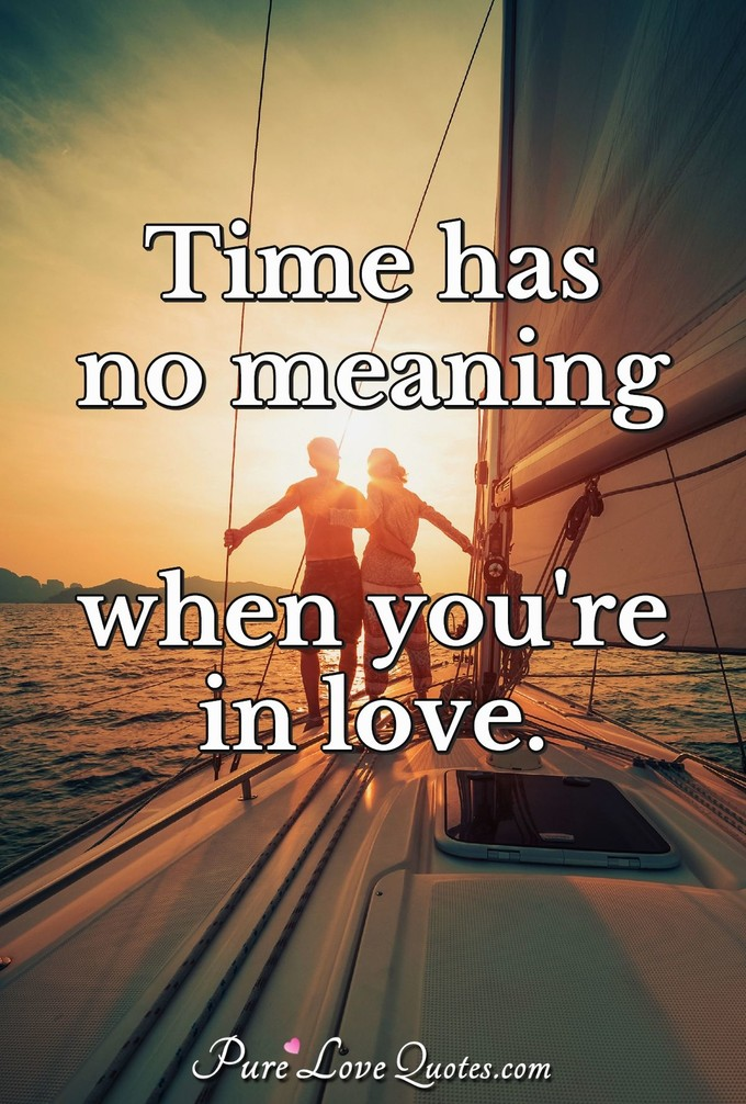Time has no meaning when you're in love. - Anonymous