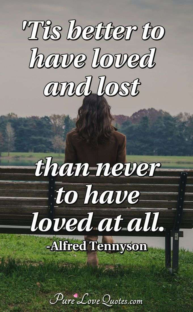 'Tis better to have loved and lost than never to have loved at all. - Alfred Tennyson