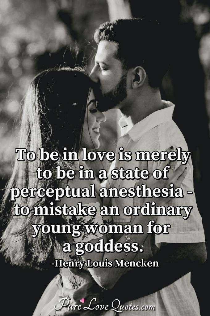To be in love is merely to be in a state of perceptual anesthesia - to mistake an ordinary young woman for a goddess. - Henry Louis Mencken
