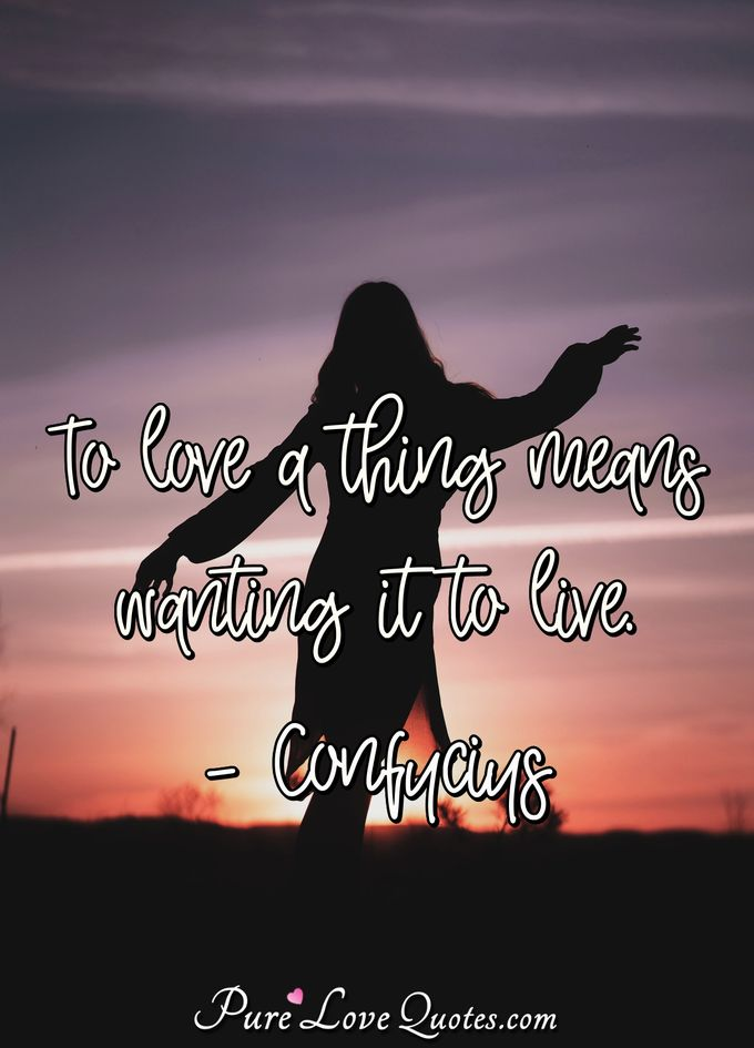 To love a thing means wanting it to live. - Confucius