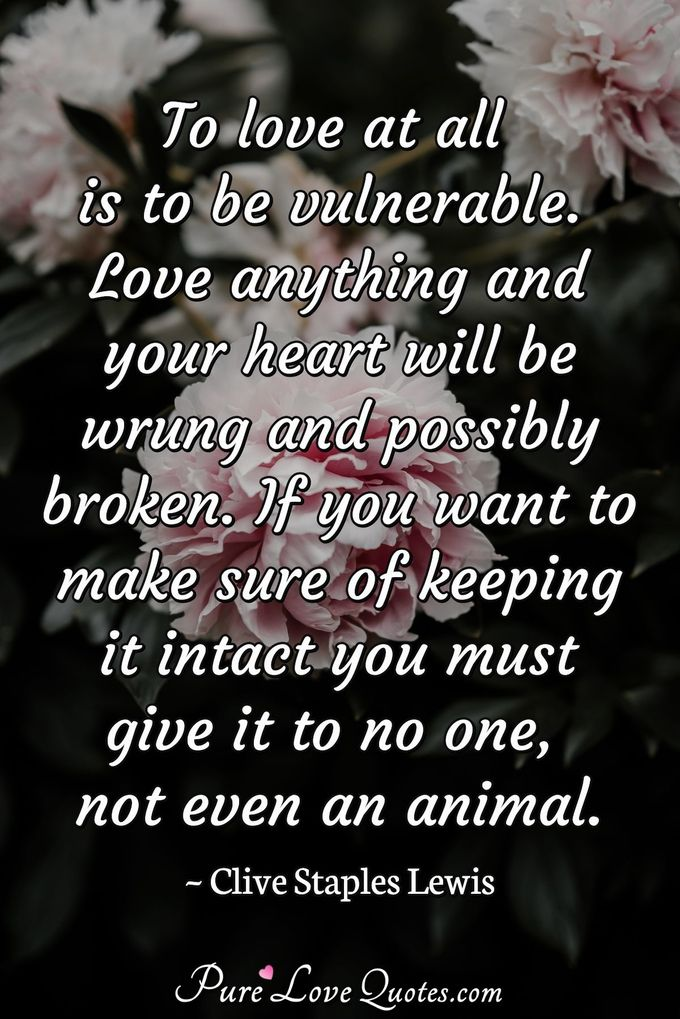 To love at all is to be vulnerable. Love anything and your heart will be wrung and possibly broken. If you want to make sure of keeping it intact you must give it to no one, not even an animal. - Clive Staples Lewis