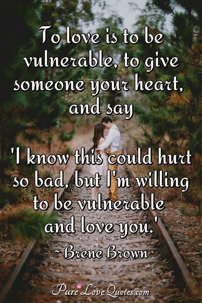 To love is to be vulnerable, to give someone your heart, and say 'I know this could hurt so bad, but I'm willing to be vulnerable and love you.' - Brene Brown