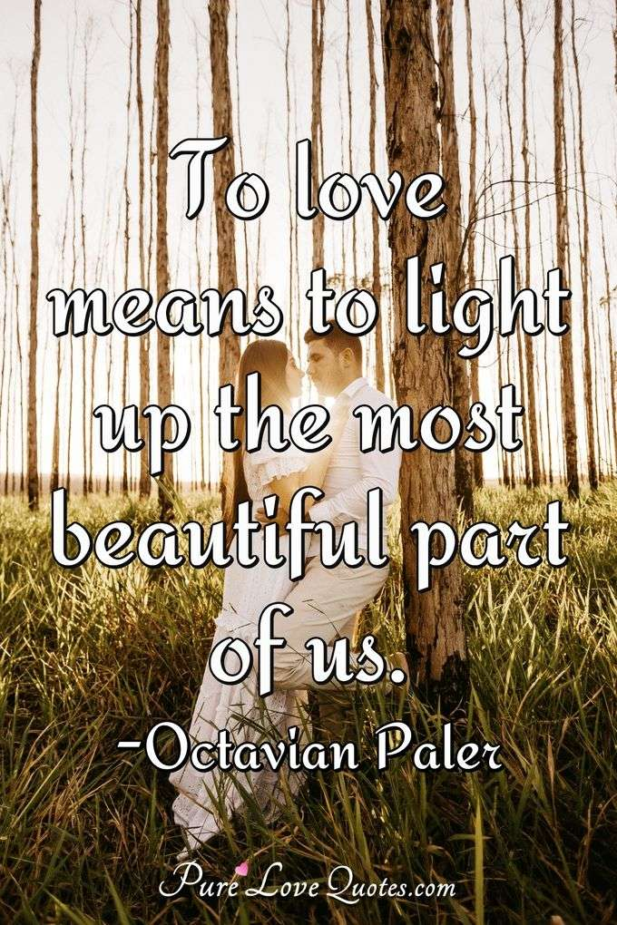 To love means to light up the most beautiful part of us. - Octavian Paler