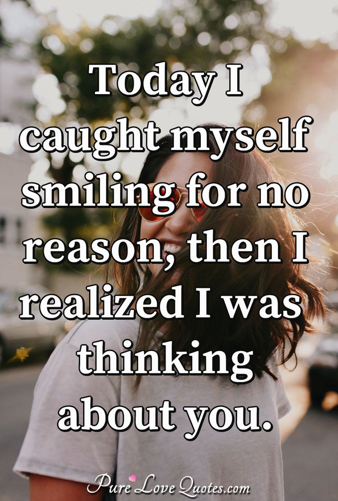 Today I caught myself smiling for no reason, then I realized I was thinking about you. - Anonymous