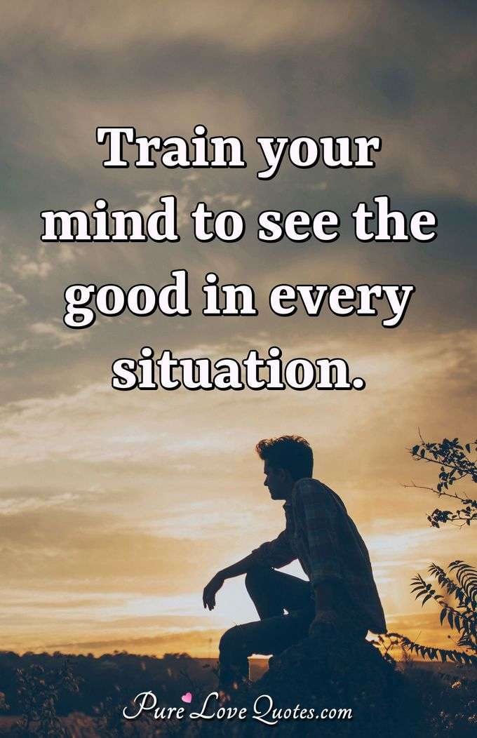 Train your mind to see the good in every situation. - Anonymous