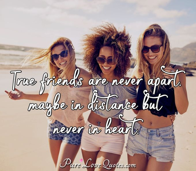 True friends are never apart, maybe in distance but never in heart. - Anonymous