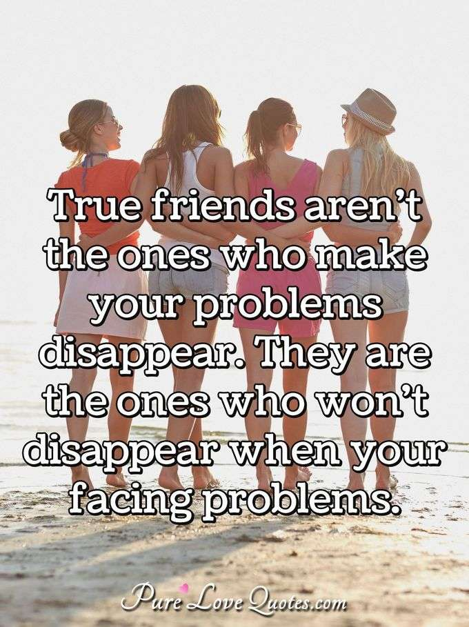 True friends aren't the ones who make your problems disappear. They are the ones who won't disappear when your facing problems. - Anonymous