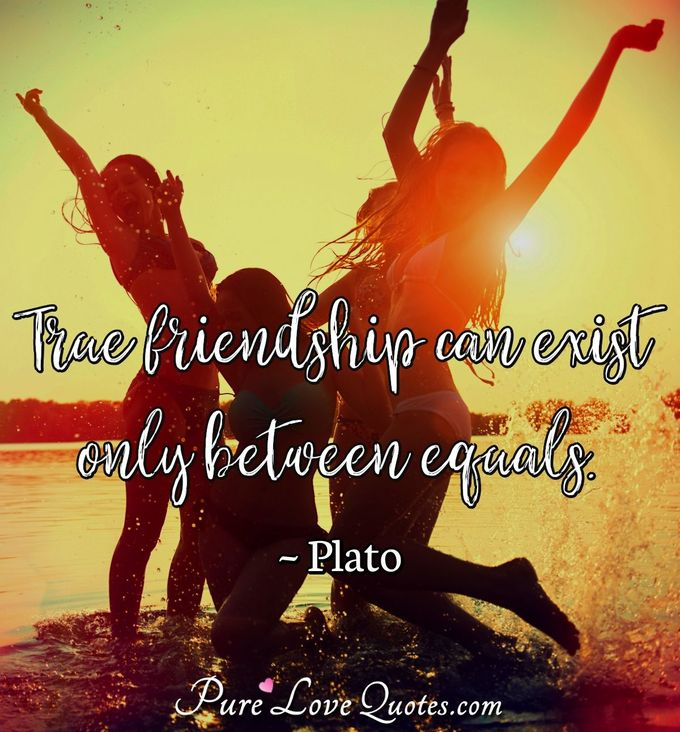 True friendship can exist only between equals. - Plato