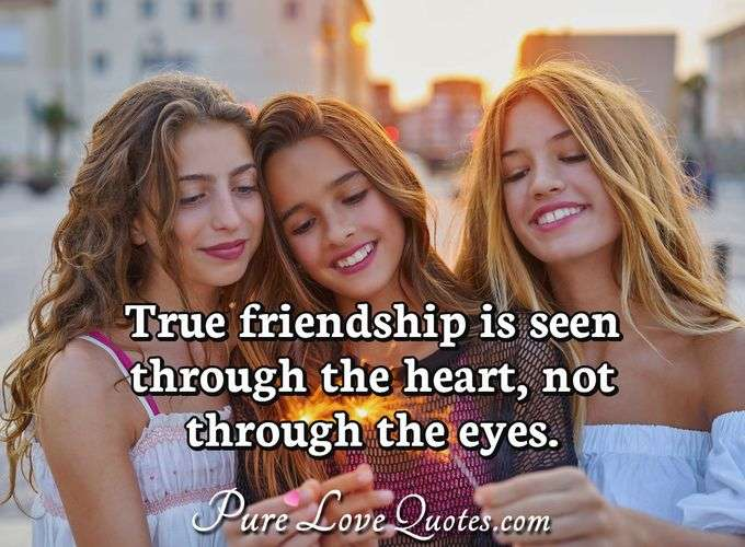 True friendship is seen through the heart, not through the eyes. - Anonymous