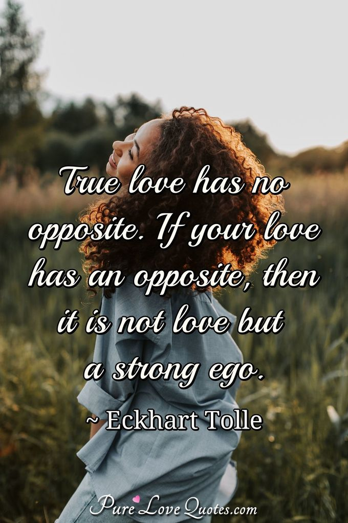 True love has no opposite. If your love has an opposite, then it is not love but a strong ego. - Eckhart Tolle