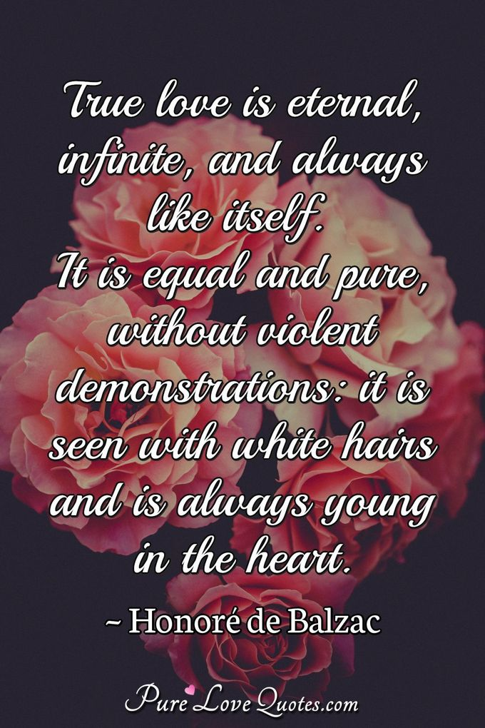 True love is eternal, infinite, and always like itself. It is equal and pure, without violent demonstrations: it is seen with white hairs and is always young in the heart. - Honoré  de Balzac